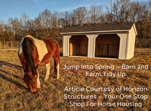 Jump Into Spring ~ Barn and Farm Tidy Up Article Courtesy of Horizon Structures ~ Your One Stop Shop For Horse Housing